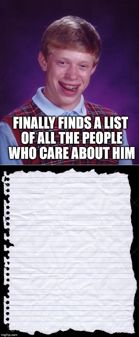 Bad Luck Brian finds out who loves him | FINALLY FINDS A LIST OF ALL THE PEOPLE WHO CARE ABOUT HIM | image tagged in memes,funny memes,bad luck brian,blank page,blank paper | made w/ Imgflip meme maker