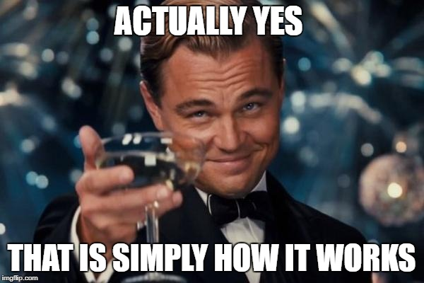 Leonardo Dicaprio Cheers Meme | ACTUALLY YES THAT IS SIMPLY HOW IT WORKS | image tagged in memes,leonardo dicaprio cheers | made w/ Imgflip meme maker