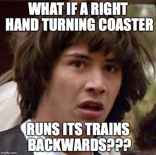 keanu Reeves  | WHAT IF A RIGHT HAND TURNING COASTER RUNS ITS TRAINS BACKWARDS??? | image tagged in keanu reeves | made w/ Imgflip meme maker
