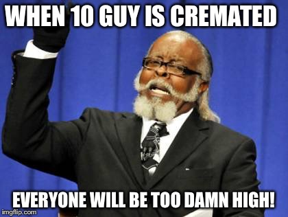 Too Damn High Meme | WHEN 10 GUY IS CREMATED EVERYONE WILL BE TOO DAMN HIGH! | image tagged in memes,too damn high | made w/ Imgflip meme maker