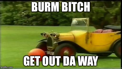 Brum bitch | BURM B**CH GET OUT DA WAY | image tagged in memes | made w/ Imgflip meme maker