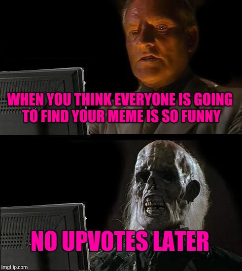Ill Just Wait Here Meme | WHEN YOU THINK EVERYONE IS GOING TO FIND YOUR MEME IS SO FUNNY NO UPVOTES LATER | image tagged in memes,ill just wait here | made w/ Imgflip meme maker