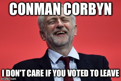 Conman Corbyn | CONMAN CORBYN I DON'T CARE IF YOU VOTED TO LEAVE | image tagged in jeremy corbyn,conman corbyn corbyn eww,party of hate | made w/ Imgflip meme maker