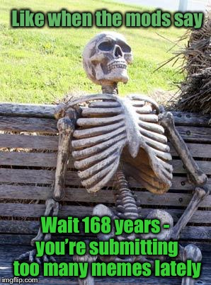 Waiting Skeleton Meme | Like when the mods say Wait 168 years - you're submitting too many memes lately | image tagged in memes,waiting skeleton | made w/ Imgflip meme maker