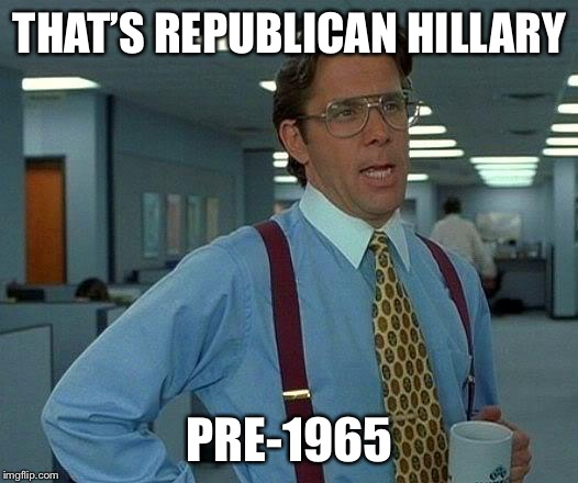 That Would Be Great Meme | THAT'S REPUBLICAN HILLARY PRE-1965 | image tagged in memes,that would be great | made w/ Imgflip meme maker