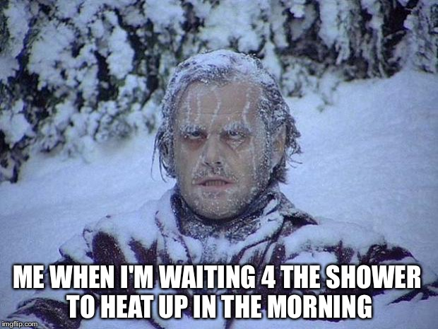 Jack Nicholson The Shining Snow Meme | ME WHEN I'M WAITING 4 THE SHOWER TO HEAT UP IN THE MORNING | image tagged in memes,jack nicholson the shining snow | made w/ Imgflip meme maker