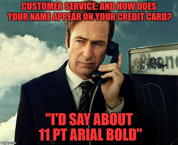 "customer service | CUSTOMER SERVICE: AND HOW DOES YOUR NAME APPEAR ON YOUR CREDIT CARD? ""I'D SAY ABOUT 11 PT ARIAL BOLD"" 