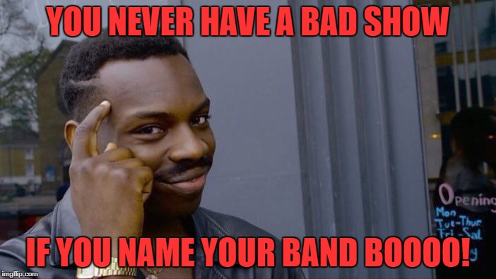 Tonight's bands  BOOOO!, MANY OTHERS, BORING, AND MORE, and many others | YOU NEVER HAVE A BAD SHOW IF YOU NAME YOUR BAND BOOOO! | image tagged in memes,roll safe think about it | made w/ Imgflip meme maker