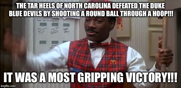 coming to america  | THE TAR HEELS OF NORTH CAROLINA DEFEATED THE DUKE BLUE DEVILS BY SHOOTING A ROUND BALL THROUGH A HOOP!!! IT WAS A MOST GRIPPING VICTORY!!! | image tagged in coming to america | made w/ Imgflip meme maker