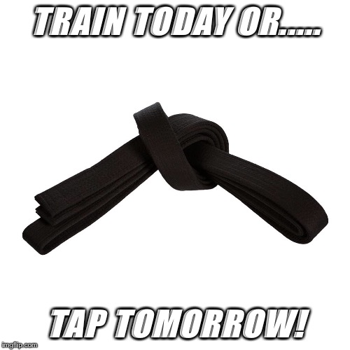 TRAIN TODAY OR..... TAP TOMORROW! | image tagged in bjj | made w/ Imgflip meme maker