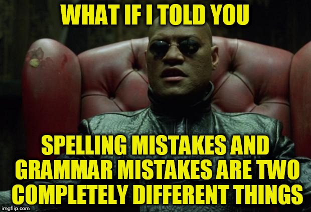 what if I told you | WHAT IF I TOLD YOU SPELLING MISTAKES AND GRAMMAR MISTAKES ARE TWO COMPLETELY DIFFERENT THINGS | image tagged in what if i told you | made w/ Imgflip meme maker