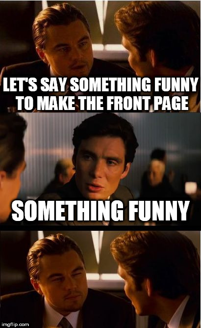 Inception Meme | LET'S SAY SOMETHING FUNNY TO MAKE THE FRONT PAGE SOMETHING FUNNY | image tagged in memes,inception | made w/ Imgflip meme maker