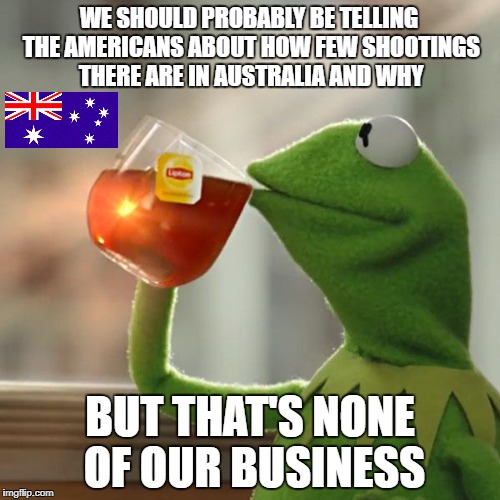 It's okay, that's only 10,000+ American lives lost per year | WE SHOULD PROBABLY BE TELLING THE AMERICANS ABOUT HOW FEW SHOOTINGS THERE ARE IN AUSTRALIA AND WHY BUT THAT'S NONE OF OUR BUSINESS | image tagged in memes,but thats none of my business,kermit the frog,dank memes,gun control,political memes | made w/ Imgflip meme maker