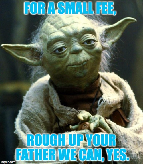 Star Wars Yoda Meme | FOR A SMALL FEE, ROUGH UP YOUR FATHER WE CAN, YES. | image tagged in memes,star wars yoda | made w/ Imgflip meme maker