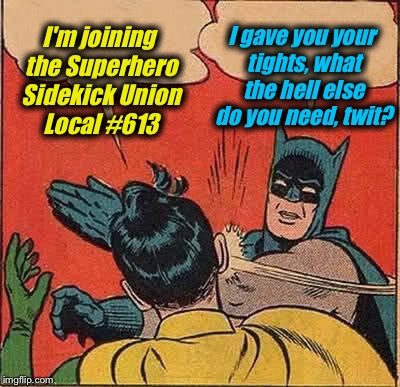 Batman Slapping Robin Meme | I'm joining the Superhero Sidekick Union Local #613 I gave you your tights, what the hell else do you need, twit? | image tagged in memes,batman slapping robin,evil kermit,funny | made w/ Imgflip meme maker