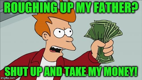 ROUGHING UP MY FATHER? SHUT UP AND TAKE MY MONEY! | made w/ Imgflip meme maker