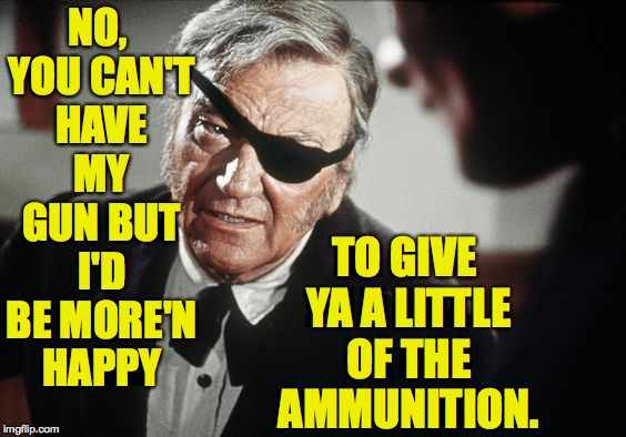 Ammunition control according to the Duke. | NO, YOU CAN'T HAVE MY GUN BUT I'D BE MORE'N HAPPY TO GIVE YA A LITTLE OF THE AMMUNITION. | image tagged in john wayne,memes,gun control | made w/ Imgflip meme maker