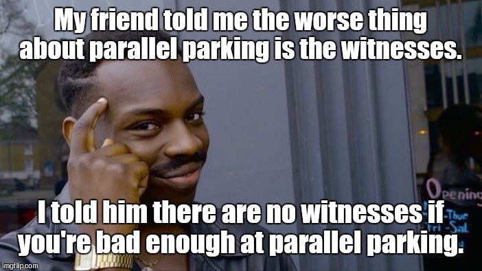 Roll Safe Think About It Meme | My friend told me the worse thing about parallel parking is the witnesses. I told him there are no witnesses if you're bad enough at paralle | image tagged in memes,roll safe think about it | made w/ Imgflip meme maker