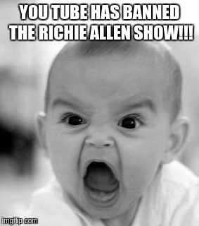 Angry Baby Meme | YOU TUBE HAS BANNED THE RICHIE ALLEN SHOW!!! | image tagged in memes,angry baby,government corruption | made w/ Imgflip meme maker