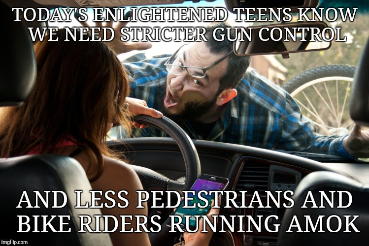 Don't text and drive. | TODAY'S ENLIGHTENED TEENS KNOW WE NEED STRICTER GUN CONTROL AND LESS PEDESTRIANS AND BIKE RIDERS RUNNING AMOK | image tagged in don't text and drive | made w/ Imgflip meme maker