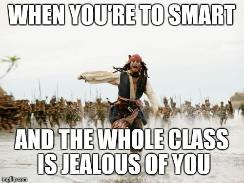 Jack Sparrow Being Chased Meme | WHEN YOU'RE TO SMART AND THE WHOLE CLASS IS JEALOUS OF YOU | image tagged in memes,jack sparrow being chased | made w/ Imgflip meme maker
