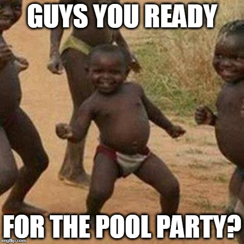 Third World Success Kid Meme | GUYS YOU READY FOR THE POOL PARTY? | image tagged in memes,third world success kid | made w/ Imgflip meme maker