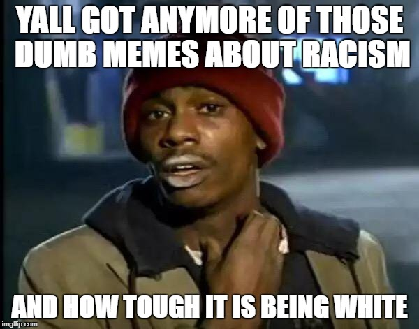 Y'all Got Any More Of That Meme | YALL GOT ANYMORE OF THOSE DUMB MEMES ABOUT RACISM AND HOW TOUGH IT IS BEING WHITE | image tagged in memes,y'all got any more of that | made w/ Imgflip meme maker