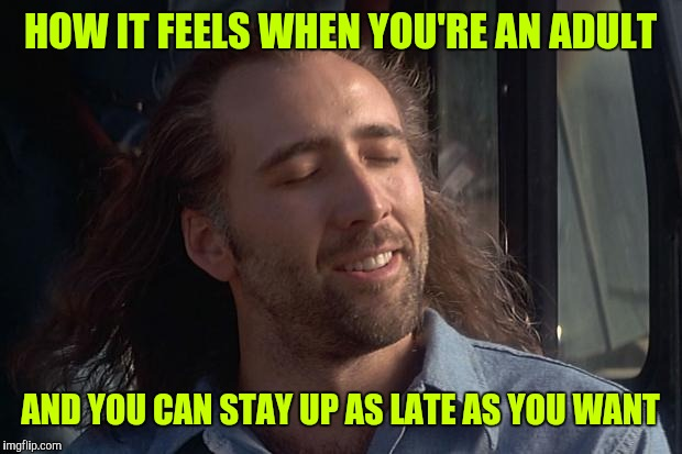 HOW IT FEELS WHEN YOU'RE AN ADULT AND YOU CAN STAY UP AS LATE AS YOU WANT | image tagged in nicholas cage | made w/ Imgflip meme maker