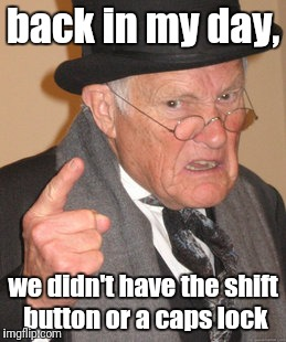 ooops | back in my day, we didn't have the shift button or a caps lock | image tagged in memes,back in my day,caps lock | made w/ Imgflip meme maker