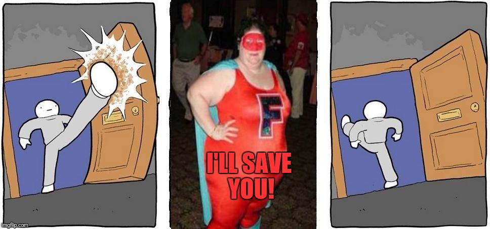 Let me save you!! | I'LL SAVE YOU! | image tagged in not taking that,memes,fat woman | made w/ Imgflip meme maker