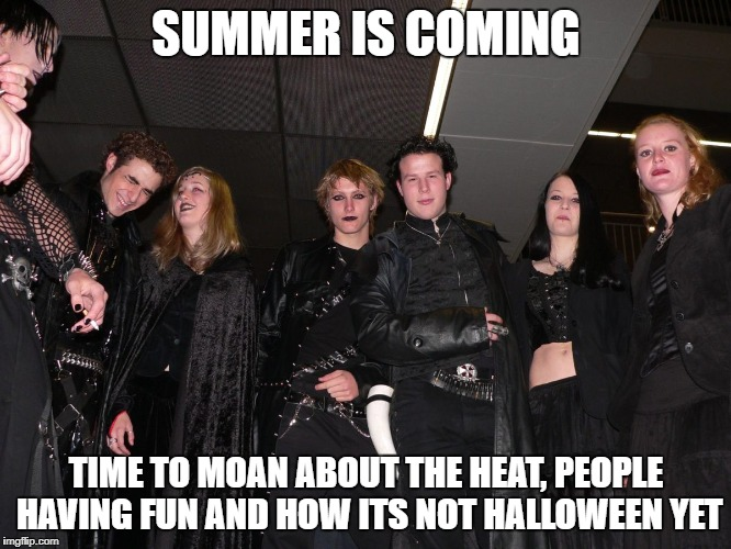 goths views on summer  |  SUMMER IS COMING; TIME TO MOAN ABOUT THE HEAT, PEOPLE HAVING FUN AND HOW ITS NOT HALLOWEEN YET | image tagged in goth people,memes,summer memes,summer,goth memes | made w/ Imgflip meme maker