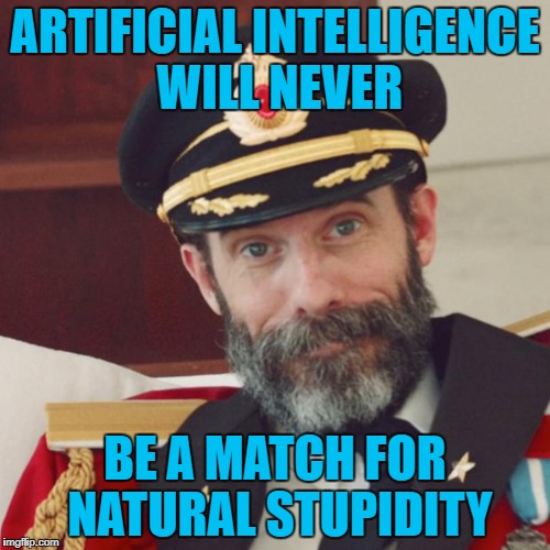 It's a never ending losing battle!!! | ARTIFICIAL INTELLIGENCE WILL NEVER BE A MATCH FOR NATURAL STUPIDITY | image tagged in captain obvious,memes,artificial intelligence,funny,natural stupidity,no match | made w/ Imgflip meme maker
