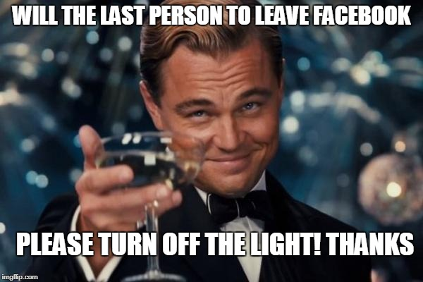 Leonardo Dicaprio Cheers Meme | WILL THE LAST PERSON TO LEAVE FACEBOOK PLEASE TURN OFF THE LIGHT! THANKS | image tagged in memes,leonardo dicaprio cheers | made w/ Imgflip meme maker