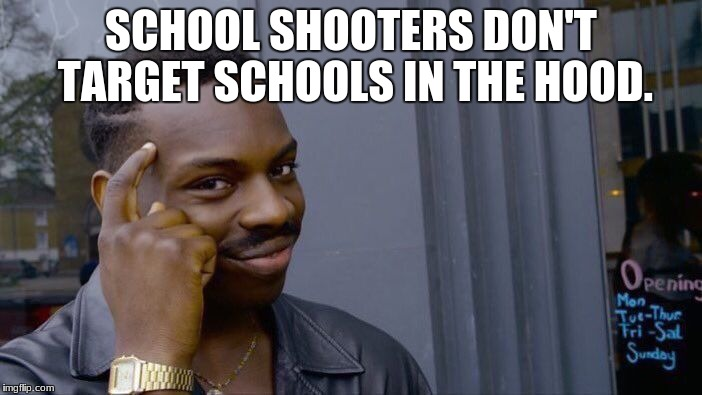 Roll Safe Think About It Meme | SCHOOL SHOOTERS DON'T TARGET SCHOOLS IN THE HOOD. | image tagged in memes,roll safe think about it | made w/ Imgflip meme maker