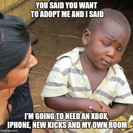 Third World Skeptical Kid Meme | YOU SAID YOU WANT TO ADOPT ME AND I SAID I'M GOING TO NEED AN XBOX, IPHONE, NEW KICKS AND MY OWN ROOM | image tagged in memes,third world skeptical kid | made w/ Imgflip meme maker