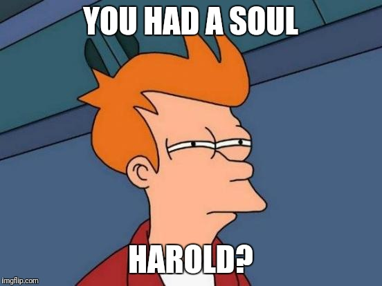 Futurama Fry Meme | YOU HAD A SOUL HAROLD? | image tagged in memes,futurama fry | made w/ Imgflip meme maker