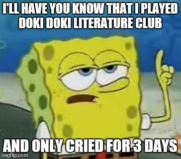Ill Have You Know Spongebob Meme | I'LL HAVE YOU KNOW THAT I PLAYED DOKI DOKI LITERATURE CLUB AND ONLY CRIED FOR 3 DAYS | image tagged in memes,ill have you know spongebob | made w/ Imgflip meme maker