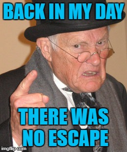 BACK IN MY DAY THERE WAS NO ESCAPE | made w/ Imgflip meme maker