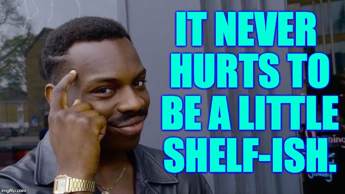 Roll Safe Think About It Meme | IT NEVER HURTS TO BE A LITTLE SHELF-ISH. | image tagged in memes,roll safe think about it | made w/ Imgflip meme maker