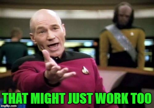 Picard Wtf Meme | THAT MIGHT JUST WORK TOO | image tagged in memes,picard wtf | made w/ Imgflip meme maker