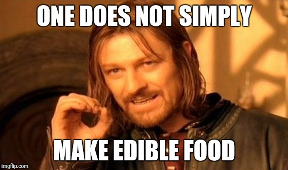 One Does Not Simply Meme | ONE DOES NOT SIMPLY MAKE EDIBLE FOOD | image tagged in memes,one does not simply | made w/ Imgflip meme maker