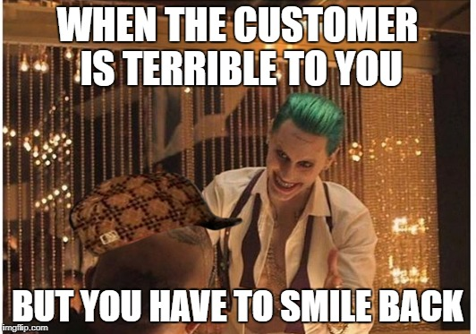 WHEN THE CUSTOMER IS TERRIBLE TO YOU BUT YOU HAVE TO SMILE BACK | image tagged in memes,scumbag | made w/ Imgflip meme maker