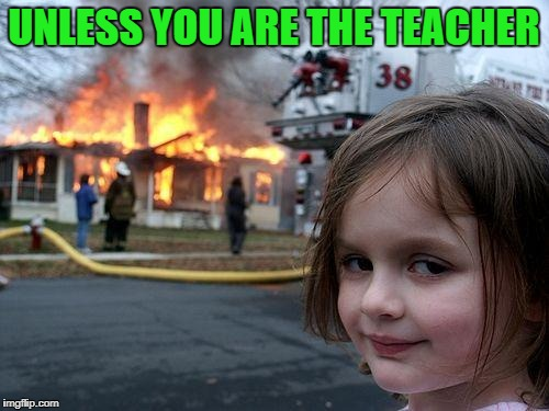 Disaster Girl Meme | UNLESS YOU ARE THE TEACHER | image tagged in memes,disaster girl | made w/ Imgflip meme maker
