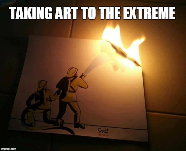 Art |  TAKING ART TO THE EXTREME | image tagged in extreme,art,fire,fireman | made w/ Imgflip meme maker