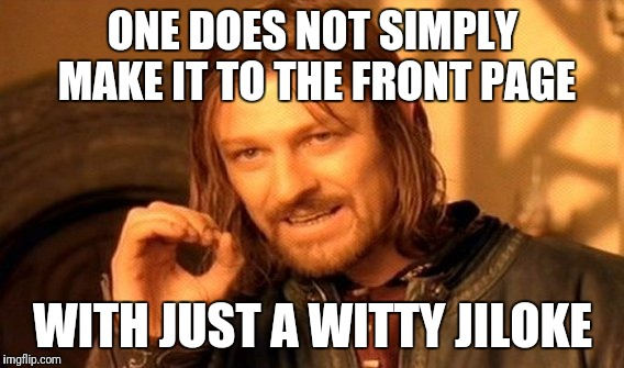 One Does Not Simply Meme | ONE DOES NOT SIMPLY MAKE IT TO THE FRONT PAGE WITH JUST A WITTY JILOKE | image tagged in memes,one does not simply | made w/ Imgflip meme maker