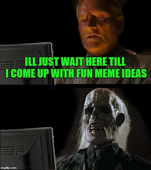 Ill Just Wait Here Meme | ILL JUST WAIT HERE TILL I COME UP WITH FUN MEME IDEAS | image tagged in memes,ill just wait here | made w/ Imgflip meme maker