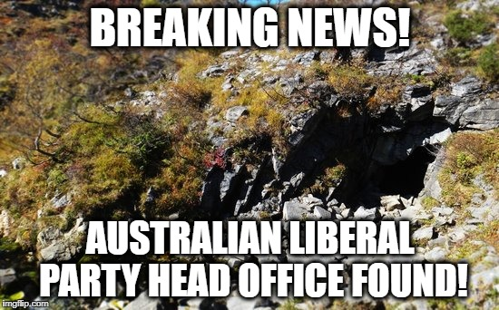 BREAKING NEWS! AUSTRALIAN LIBERAL PARTY HEAD OFFICE FOUND! | image tagged in angry cave | made w/ Imgflip meme maker