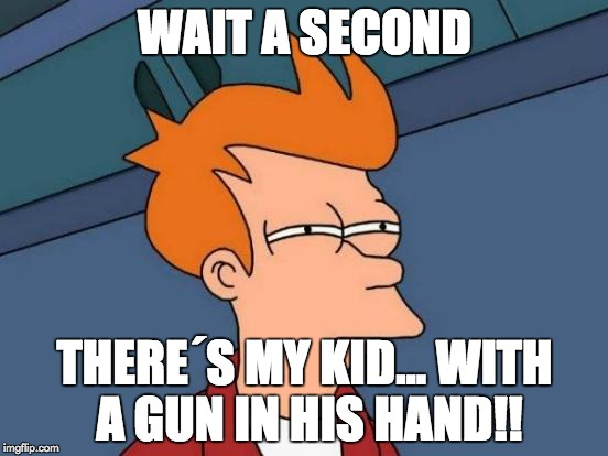 Futurama Fry Meme | WAIT A SECOND THERE´S MY KID...WITH A GUN IN HIS HAND!! | image tagged in memes,futurama fry | made w/ Imgflip meme maker