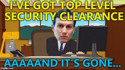 What's your clearance Kushner? :) | I'VE GOT TOP LEVEL SECURITY CLEARANCE AAAAAND IT'S GONE... | image tagged in memes,jared kushner,white house,politics,security | made w/ Imgflip meme maker