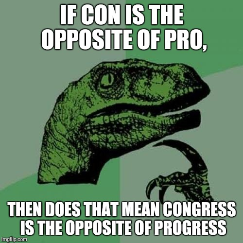 Philosoraptor Meme | IF CON IS THE OPPOSITE OF PRO, THEN DOES THAT MEAN CONGRESS IS THE OPPOSITE OF PROGRESS | image tagged in memes,philosoraptor | made w/ Imgflip meme maker